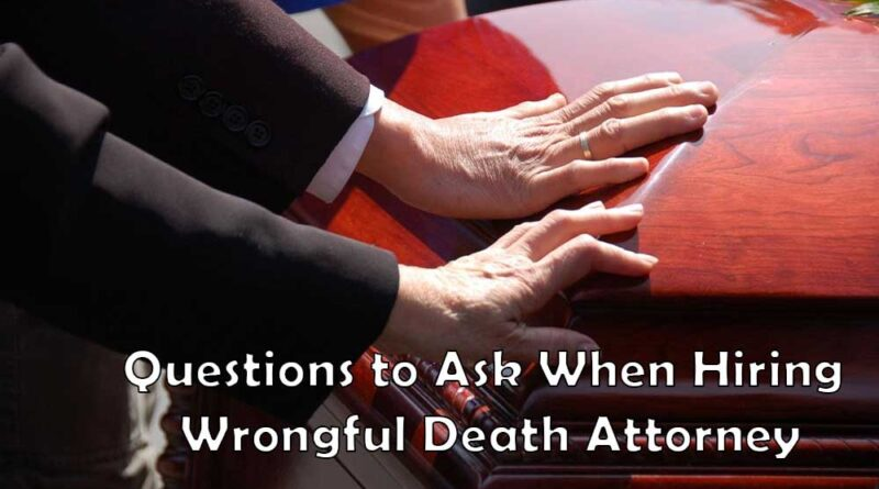 Questions to Ask When Hiring Wrongful Death Attorney