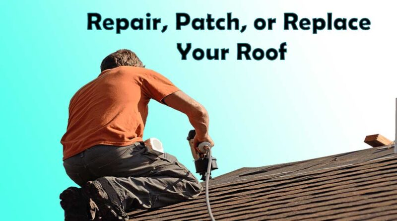 Repair, Patch, or Replace Your Roof
